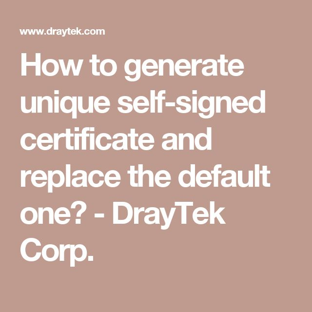 How to generate unique self-signed certificate and replace the default one? - DrayTek Corp.