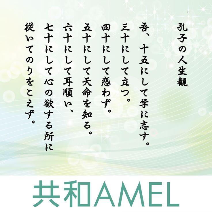 ☆共和AMELのいいはなし☆  〈孔子の人生観〉 孔子は今から約2550年前に中国の魯の国で生まれた儒学者です。 その思想を収録した「論語」は日本でも有名です。 その中に孔子自身の人生観ともいえる一説があります。  吾、十五にして学に志す。 三十にして立つ。四十にして惑わず。 五十にして天命を知る。 六十にして耳順い、七十にして心の欲する所に従いてのりをこえず。  という言葉です。これは日本でも古来より語り継がれてきた人生の指標ともなる名説です。  ・三十にして立つ。とは  自分の精神の立場を確立する。自立する。ということです。 ・四十にして惑わず。とは  悟りが開け人生に対しての疑い、迷いを抱かないということです。 ・五十にして天命を知る。とは  自分の生涯における使命を見極めるということです。 ・六十にして耳順う。とは  他人の言葉を理屈に合えば何の障害もなく自然に受け入れるということです。 ・七十にして心の欲する所に従へども、のりをこえず。とは  自分の思うことが真理にかない、自然の法則から外れることのない悟りの究極を体得するということです。