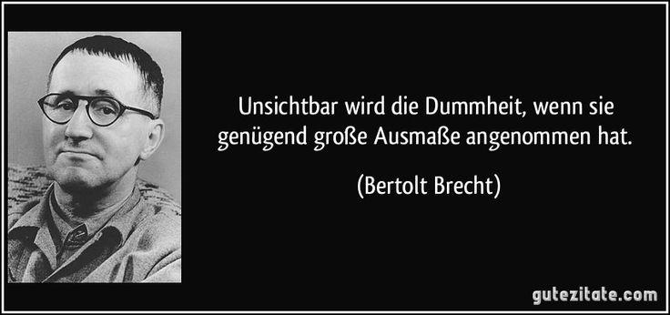 Unsichtbar wird die Dummheit, wenn sie genügend große Ausmaße angenommen hat. (Bertolt Brecht)