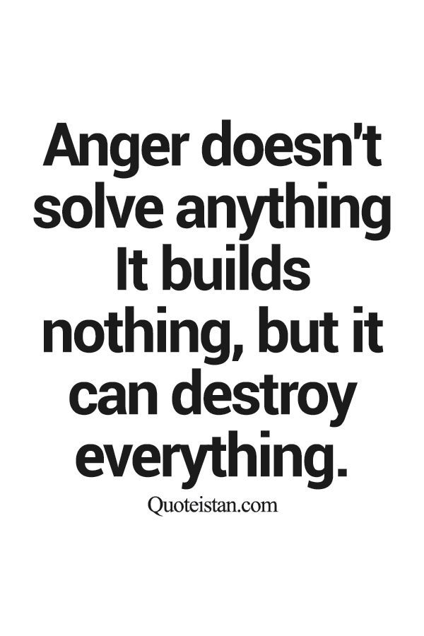 Anger doesn't solve anything It builds nothing, but it can destroy everything.