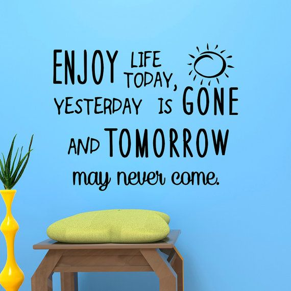 Wall Decal Quote Enjoy Life Today Yesterday Is Gone And Tomorrow May Never Come Life Quotes Wall Words Vinyl Lettering Bedroom Wall Art