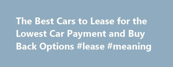 The Best Cars to Lease for the Lowest Car Payment and Buy Back Options #lease #meaning http://lease.remmont.com/the-best-cars-to-lease-for-the-lowest-car-payment-and-buy-back-options-lease-meaning/  The Best Cars to Lease for the Lowest Car Payment and Buy Back Options The best cars to lease are those that are considered to have a high residual or resale value at the end of the lease term. Understand the fact that leasing a car is different from actually buying it, and the lease […]