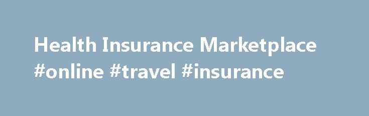 Health Insurance Marketplace #online #travel #insurance http://nef2.com/health-insurance-marketplace-online-travel-insurance/  #affordable health insurance # to discover what health 4 metal categories Platinum Plans The Marketplace Made Clear Enrolling in a marketplace health insurance plan Each year, there is a set time (the open enrollment period) when you can shop for health insurance plans. It usually runs November – January. After the open enrollment period ends,...