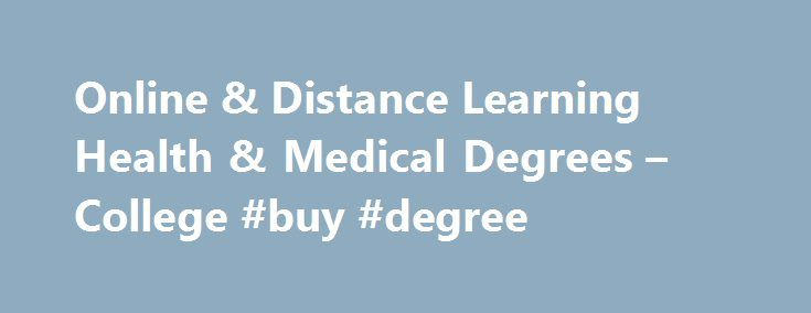 Online & Distance Learning Health & Medical Degrees – College #buy #degree http://degree.remmont.com/online-distance-learning-health-medical-degrees-college-buy-degree/  #medical degrees online # Home Online Programs Distance Learning & Online Health & Medical Degree Programs Distance Learning & Online Health & Medical Degree Programs Are you interested in caring for the sick or those in need of care? Do…