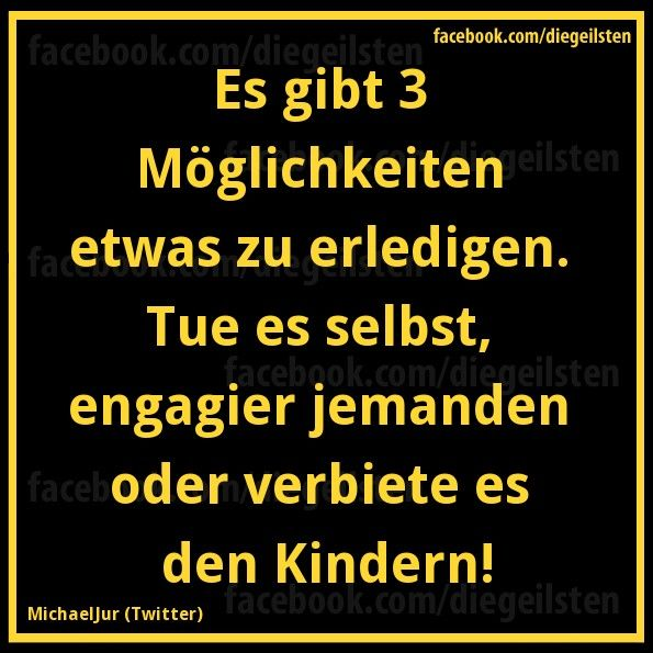 Es gibt 3 Möglichkeiten, etwas zu erledigen. Tue es selbst, engagier jemanden oder verbiete es den Kindern!
