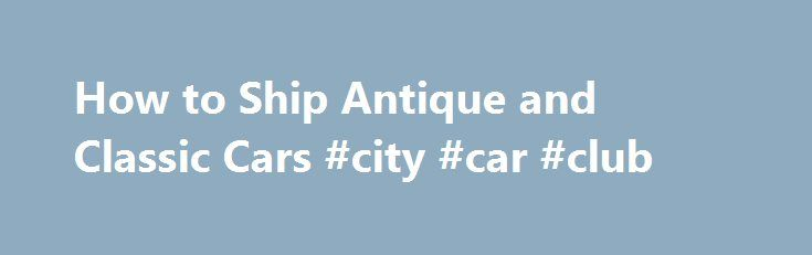 How to Ship Antique and Classic Cars #city #car #club http://car.remmont.com/how-to-ship-antique-and-classic-cars-city-car-club/  #ship a car # How to Ship Antique and Classic Cars Classic cars are more than simply a utilitarian item to their owners. They are prized possessions that oftentimes have taken many years and plenty of elbow grease to repair. Because of their sentimental value and importance, it is important to take the time to […]The post How to Ship Antique and Classic Cars #city…