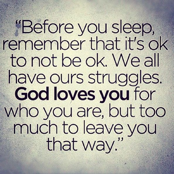 "Before you sleep, remember that it's ok to not be ok. We all have ours struggles. God loves you for who you are, but too much to leave you that way."" #godlovesyou #struggles #notok"