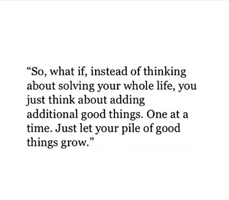 So, what if, instead of thinking about solving your whole life, you just think about adding additional good things. One at a time. Just let your pile of good things grow.""
