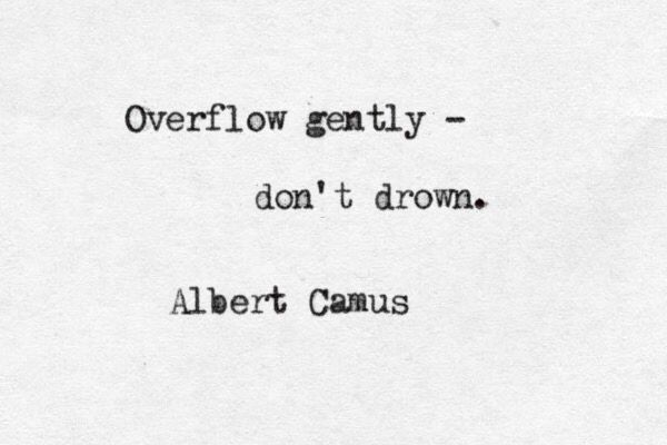 "Overflow gently — don't drown."" - Albert Camus, Notebooks (1935-1951)"