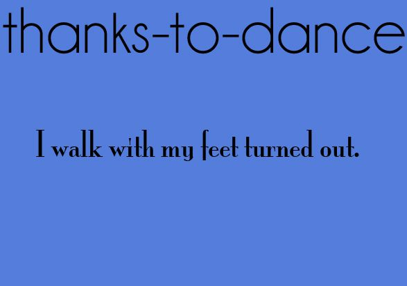 Take the Thank to Dance, and yeah, that's me. I've never taken dance, but my feet turn out when I walk. It's weird.