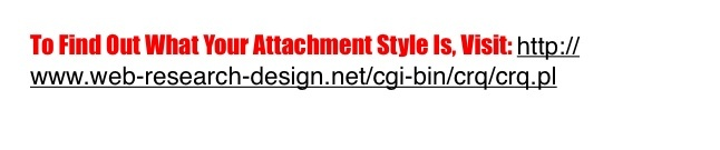 Visit This Website to Find out Your Attachment Style: http://www.web-research-design.net/cgi-bin/crq/crq.pl