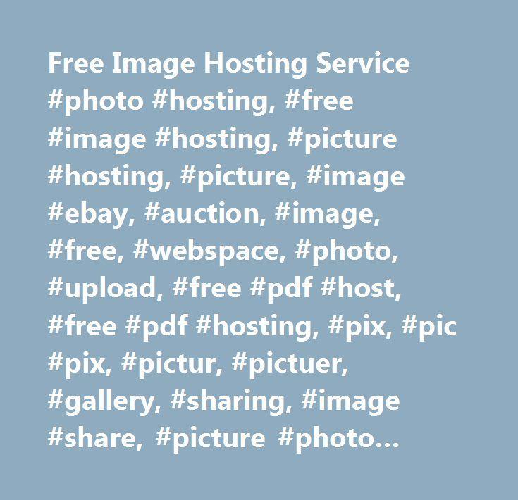 Free Image Hosting Service #photo #hosting, #free #image #hosting, #picture #hosting, #picture, #image #ebay, #auction, #image, #free, #webspace, #photo, #upload, #free #pdf #host, #free #pdf #hosting, #pix, #pic #pix, #pictur, #pictuer, #gallery, #sharing, #image #share, #picture #photo #and #gallery, #auction #tool, #auctions #tools, #uploader, #myimagehosting, #photo #sharing, #share #photos, #image #host, #myimagehost, #my #host, #my #image #hosting, #my #image #host, #blog #photo #host…