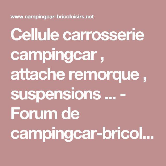 Cellule carrosserie campingcar , attache remorque , suspensions ... - Forum de campingcar-bricoloisirs