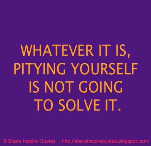 Whatever it is, pitying yourself will not solve it  #Life #Lifelessons #Lifeadvice #Lifequotes #quotesonLife #Lifequotesandsayings #pitying #solve #shareinspirequotes #share #Inspire #quotes #whatsapp