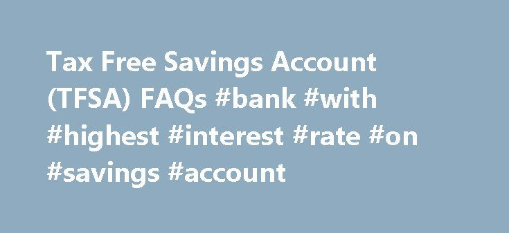 Tax Free Savings Account (TFSA) FAQs #bank #with #highest #interest #rate #on #savings #account http://savings.remmont.com/tax-free-savings-account-tfsa-faqs-bank-with-highest-interest-rate-on-savings-account/  Accounts About TFSAs Q: What is a Tax-Free Savings Account (TFSA)? A: The Tax-Free Savings...