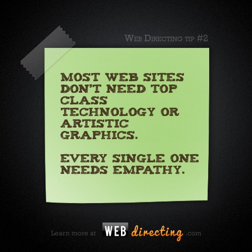 Most web sites don't need top class technology or artistic graphics.  Every single one needs empathy.  http://webdirecting.com/learn
