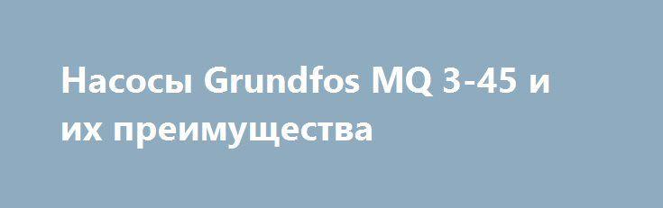 Насосы Grundfos MQ 3-45 и их преимущества http://podushechka.net/nasosy-grundfos-mq-3-45-i-ix-preimushhestva/  Производитель Grundfos всегда отличался высоким качеством изготовления насосного оборудования. И сегодня среди частных покупателей большой популярностью пользуется насосная станция grundfos mq 3-45, имеющая множество преимуществ. Данное оборудование используется для организации автоматического водоснабжения и повышения давления в системе. Внутри корпуса данного насосного…