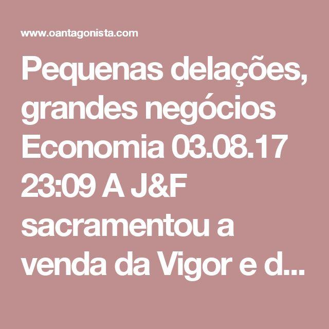 Pequenas delações, grandes negócios  Economia 03.08.17 23:09 A J&F sacramentou a venda da Vigor e da Itambé para a mexicana Lala por R$ 5,7 bilhões. O negócio teve assessoria financeira do BTG Pactual, Bradesco e Santander.