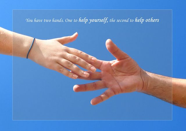 You have two hands. One to help yourself, the second to help others.
