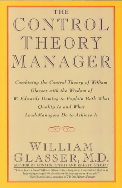 The Control Theory Manager: Combining the Control Theory of William Glasser With the Wisdom of W. Edwards Deming ...