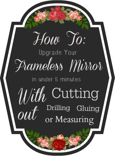 How to Upgrade you Frameless Mirror in Under 5 Minutes with out cutting drilling or measuring!  I so need this in my house!  I can't believe I didn't think of this!
