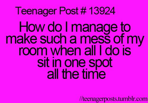 Wow, I never thought of that!! How do I make a mess if I just sit in one spot!?!<<< omidog lol i just looked around my room and thought back and this is so accurate... actually its all clothes so probably from getting dressed lol