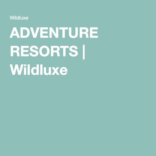 ADVENTURE RESORTS | Wildluxe