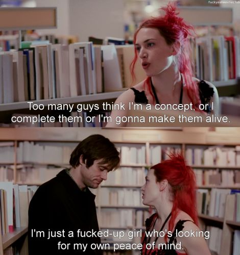 """Too many guys think I'm a concept, or I complete them or I'm gonna make them alive. I'm just a fucked-up girl who's looking for my own peace of mind. Don't assign me yours."" (from Eternal Sunshine of the Spotless Mind)"