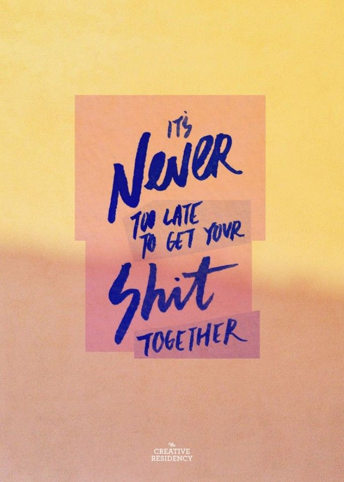 It Is Never Too Late To Get Your Shit Together!
