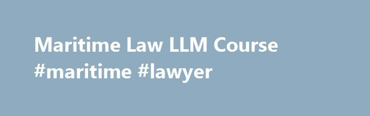 Maritime Law LLM Course #maritime #lawyer http://japan.remmont.com/maritime-law-llm-course-maritime-lawyer/  # Maritime Law Who is it for? The Specialism in Maritime Law will appeal to students at all stages of their career and from around the world who have an interest in legal practice as it relates to maritime issues. It will enable students with this focus to develop their career in private commercial practice or in-house in this specialized sphere of commercial law. Objectives The…