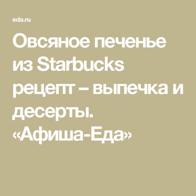 Овсяное печенье из Starbucks рецепт – выпечка и десерты. «Афиша-Еда»