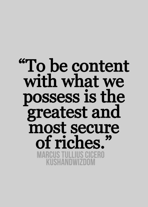 "Ain't THAT the truth!_""To be content with what we possess is the greatest and most secure of riches."""