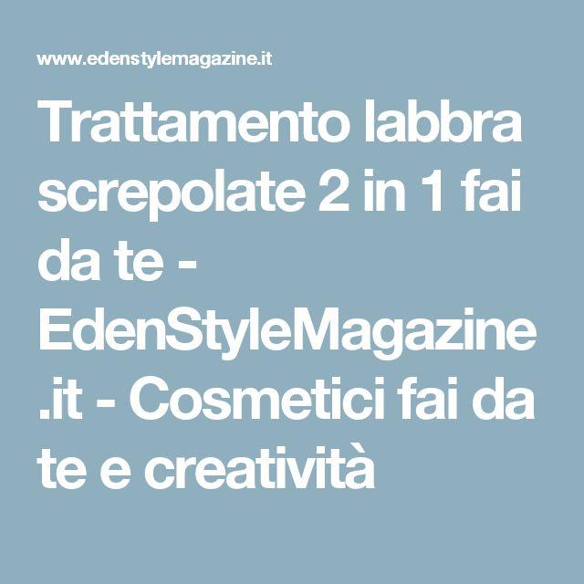 Trattamento labbra screpolate 2 in 1 fai da te - EdenStyleMagazine.it - Cosmetici fai da te e creatività
