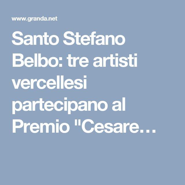 """Santo Stefano Belbo: tre artisti vercellesi partecipano al Premio """"Cesare…"""
