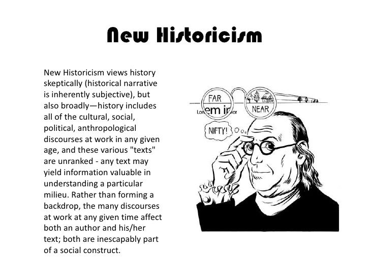 New Historicism views history skeptically (historical narrative is inherently subjective), but also broadly—history includes all of the cultural, social, ...
