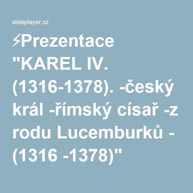 """⚡Prezentace """"KAREL IV. (1316-1378). -český král -římský císař -z rodu Lucemburků - (1316 -1378)"""""""