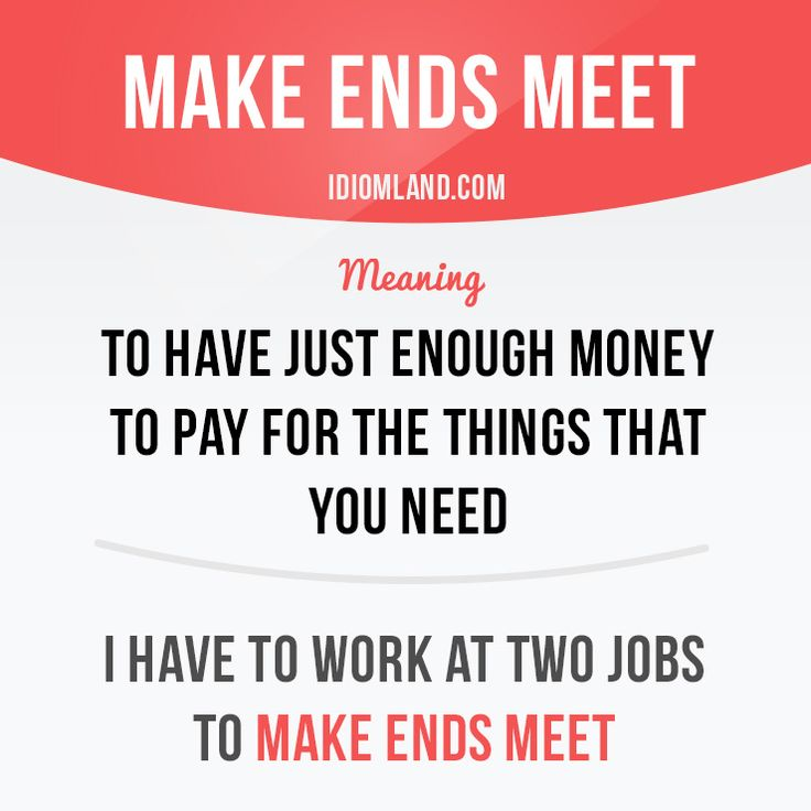 """Make ends meet"" means ""to have just enough money to pay for the things that you need"".  Example: I have to work at two jobs to make ends meet.  #idiom #idioms #slang #saying #sayings #phrase #phrases #expression #expressions #english #englishlanguage #learnenglish #studyenglish #language #vocabulary #efl #esl #tesl #tefl #toefl #ielts #toeic"