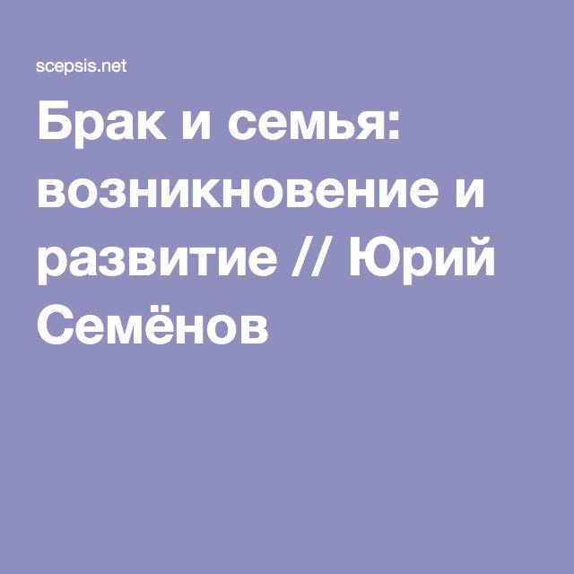 Брак и семья: возникновение и развитие // Юрий Семёнов