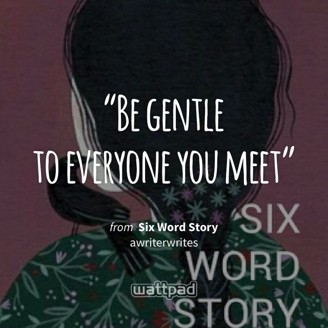 """""""Be gentle  to everyone you meet"""" - from Six Word Story (on Wattpad)"""