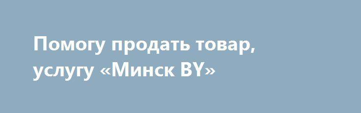 Помогу продать товар, услугу «Минск BY» http://www.pogruzimvse.ru/doska72/?adv_id=1397 Управленческий консалтинг. Консультирование. Помогу Вам продать Ваш товар, услугу в Азии, Европе, ОАЭ. {{AutoHashTags}}