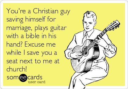 You're a Christian guy saving himself for marriage, plays guitar with a bible in his hand? Excuse me while I save you a seat next to me at church!