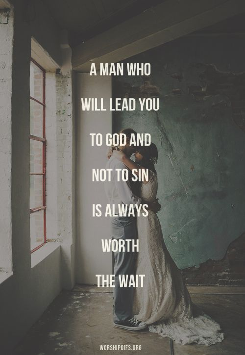 A man who will lead you to God and not sin is always worth the wait.