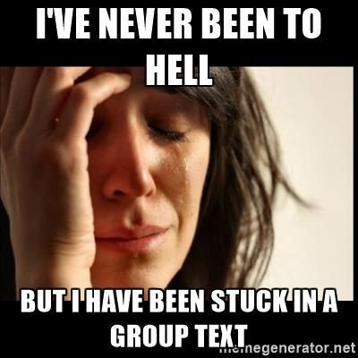 I've never been to hell but I have been stuck in a group text - First World Problems