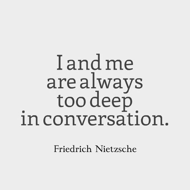 "No one understands you better than yourself. | ""I and me are always too deep in conversation""—Friedrich Nietzsche"