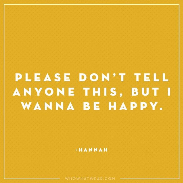 """Please don't tell anyone this, but I wanna be happy."" - Hannah, Girls #WWWQuotesToLiveBy"