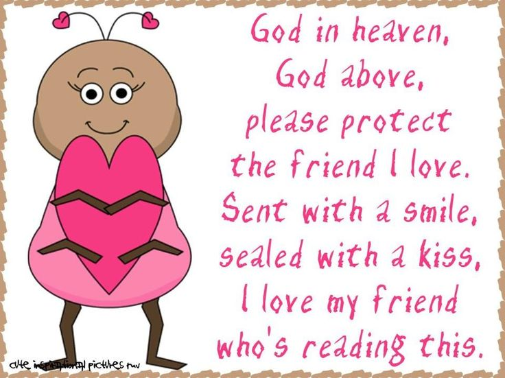God In Heaven, God Above, Please Protect The Friend I Love. Sent With A  Smile, Sealed With A Kiss, I Love My Friend Whou0027s Reading This.