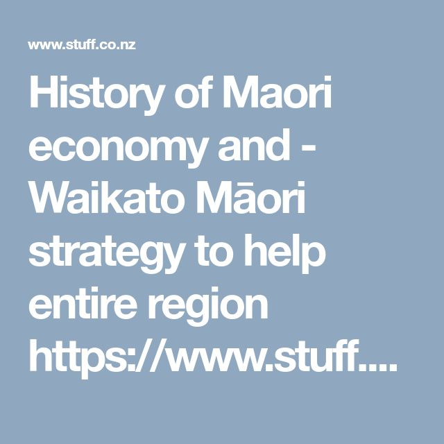 History of Maori economy and -  Waikato Māori strategy to help entire region   https://www.stuff.co.nz/waikato-times/101777614/tom-oconnor-waikato-mori-step-up-to-help-entire-region