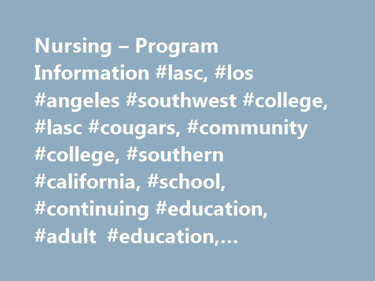 Nursing – Program Information #lasc, #los #angeles #southwest #college, #lasc #cougars, #community #college, #southern #california, #school, #continuing #education, #adult #education, #occupational #training, #university #transfer http://iowa.nef2.com/nursing-program-information-lasc-los-angeles-southwest-college-lasc-cougars-community-college-southern-california-school-continuing-education-adult-education-occupational-t/  # Program Information Welcome to the LASC Nursing Department About…