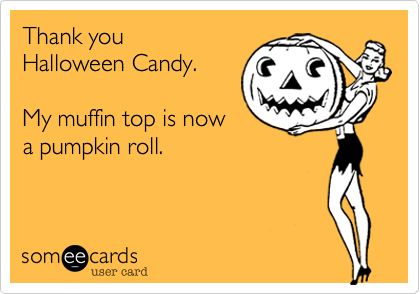 Thank you Halloween Candy. My muffin top is now a pumpkin roll.