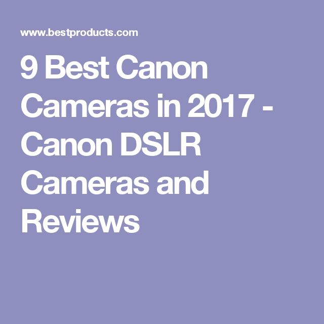 9 Best Canon Cameras in 2017 - Canon DSLR Cameras and Reviews